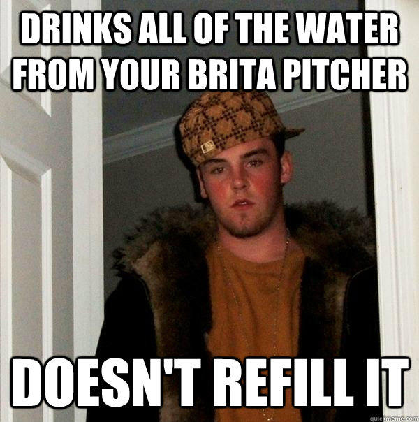 Drinks all of the water from your brita pitcher Doesn't refill it - Drinks all of the water from your brita pitcher Doesn't refill it  Scumbag Steve