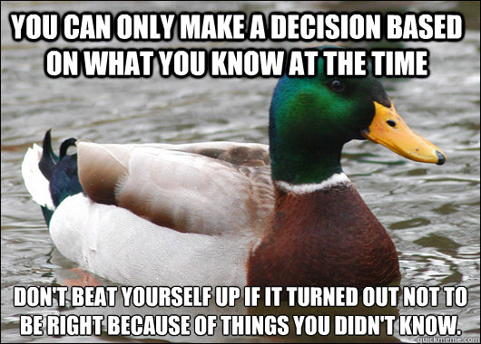 You can only make a decision based on what you know at the time Don't beat yourself up if it turned out not to be right because of things you didn't know. - You can only make a decision based on what you know at the time Don't beat yourself up if it turned out not to be right because of things you didn't know.  Actual Advice Mallard