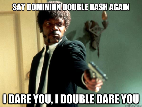Say dominion double dash again i dare you, i double dare you