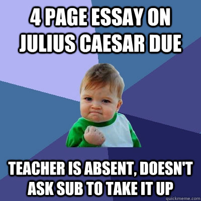 4 PAGE ESSAY ON Julius Caesar due  teacher is absent, doesn't ask sub to take it up - 4 PAGE ESSAY ON Julius Caesar due  teacher is absent, doesn't ask sub to take it up  Success Kid