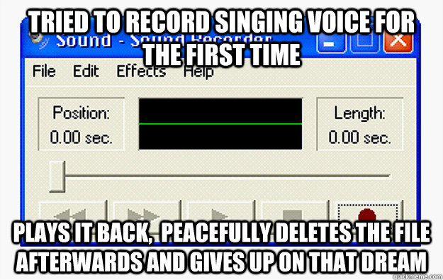 Tried to record singing voice for the first time Plays it back,  peacefully deletes the file afterwards and gives up on that dream - Tried to record singing voice for the first time Plays it back,  peacefully deletes the file afterwards and gives up on that dream  Misc