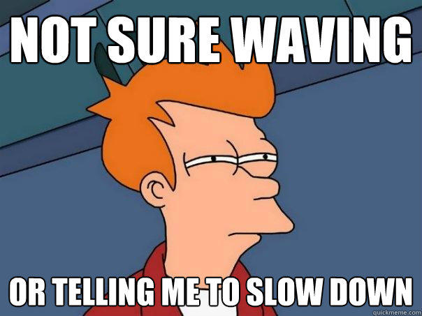 not sure waving or telling me to slow down - not sure waving or telling me to slow down  Futurama Fry