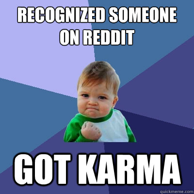 RECOGNIZED SOMEONE ON REDDIT   GOT KARMA - RECOGNIZED SOMEONE ON REDDIT   GOT KARMA  Success Kid