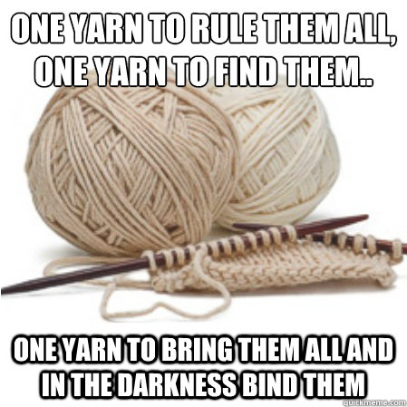One yarn to rule them all, One yarn to find them..  One yarn to bring them all and in the darkness bind them