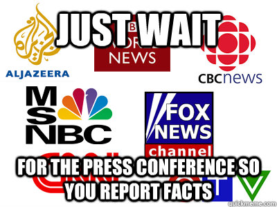 Just wait for the press conference so you report facts  Scumbag News Stations