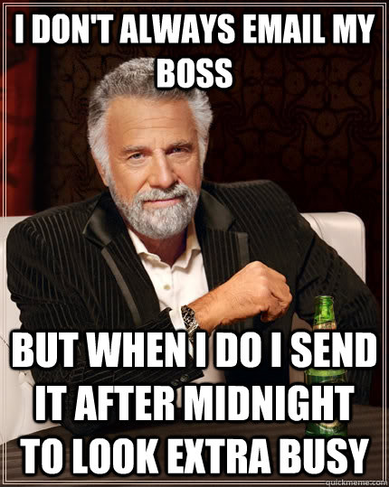 I don't always email my boss but when I do I send it after midnight to look extra busy - I don't always email my boss but when I do I send it after midnight to look extra busy  The Most Interesting Man In The World