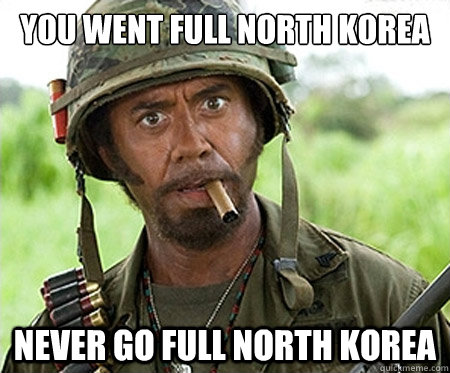 You went full North Korea  Never go full North Korea - You went full North Korea  Never go full North Korea  Full retard
