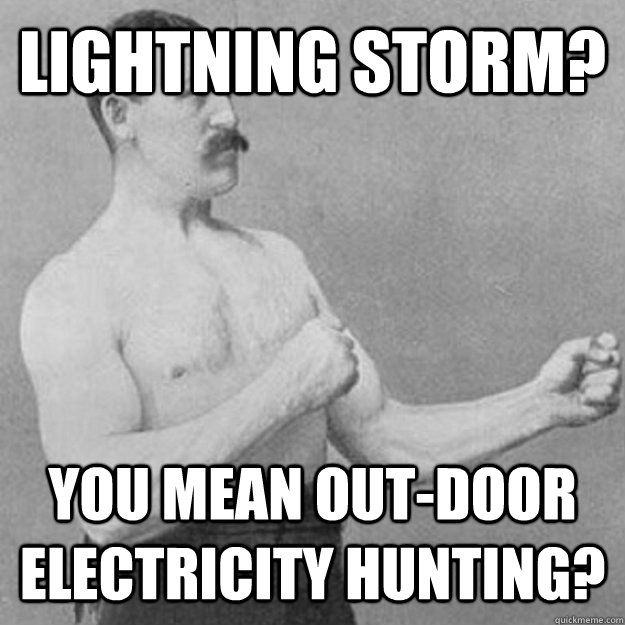 Lightning storm? you mean out-door electricity hunting?  overly manly man