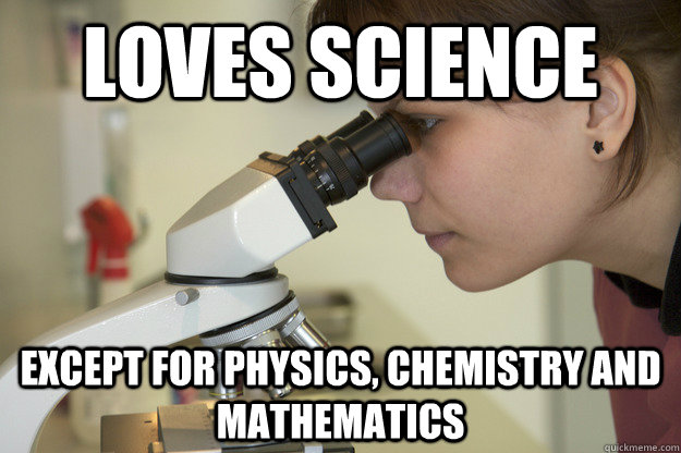 loves science except for physics, chemistry and mathematics  Biology Major Student