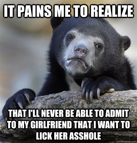 It pains me to realize that I'll never be able to admit to my girlfriend that I want to lick her asshole - It pains me to realize that I'll never be able to admit to my girlfriend that I want to lick her asshole  Confession Bear