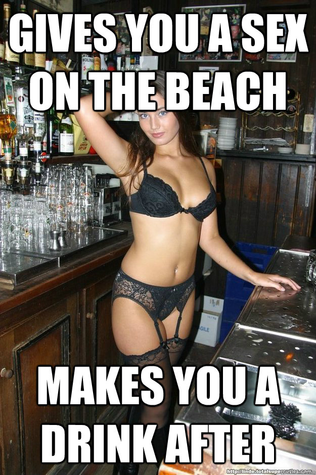 gives you a sex on the beach makes you a drink after - gives you a sex on the beach makes you a drink after  Bombshell Bartender