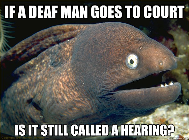 If a deaf man goes to court Is it still called a hearing? - If a deaf man goes to court Is it still called a hearing?  Bad Joke Eel