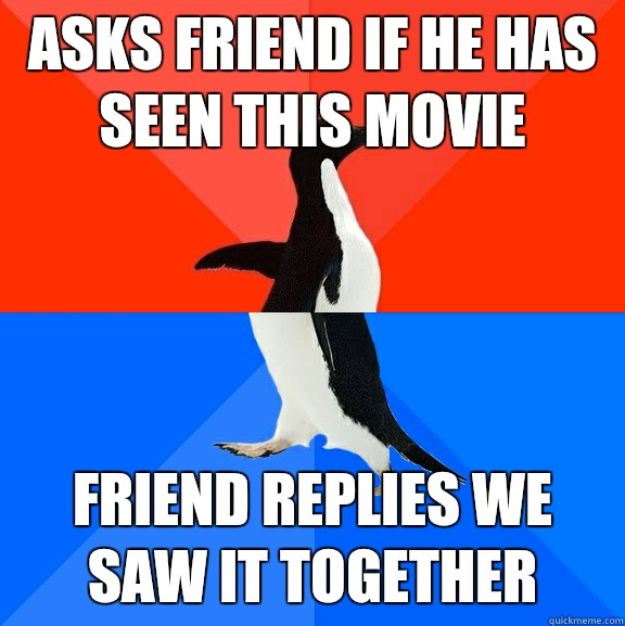Asks friend if he has seen this movie Friend replies we saw it together  - Asks friend if he has seen this movie Friend replies we saw it together   Socially Awesome Awkward Penguin