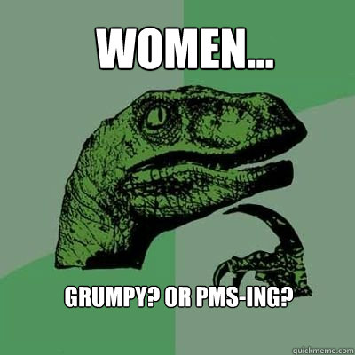 Women... Grumpy? or Pms-ing? - Women... Grumpy? or Pms-ing?  velociraptor thinking