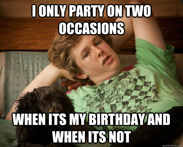 I Only Party On Two Occasions When Its My Birthday And When Its Not
