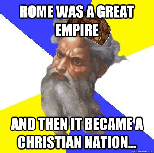 Rome was a great empire and then it became a christian nation...  Scumbag God
