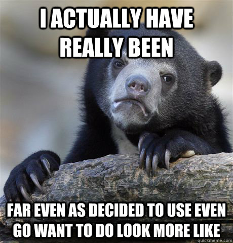 I actually have  really been far even as decided to use even go want to do look more like  Confession Bear