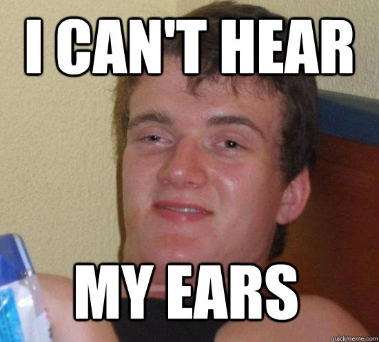I can't hear my ears - I can't hear my ears  10 Guy
