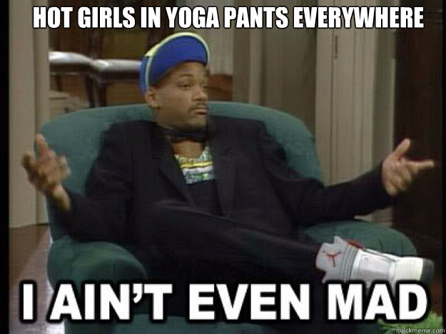 hot girls in yoga pants everywhere   I aint even mad