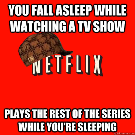 You fall asleep while watching a tv show plays the rest of the series while you're sleeping - You fall asleep while watching a tv show plays the rest of the series while you're sleeping  Scumbag Netflix