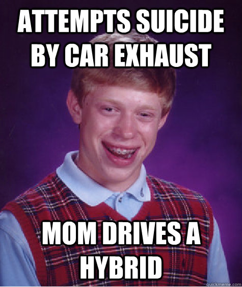 ATTEMPTS SUICIDE BY CAR EXHAUST MOM DRIVES A HYBRID - ATTEMPTS SUICIDE BY CAR EXHAUST MOM DRIVES A HYBRID  Badluckbrian