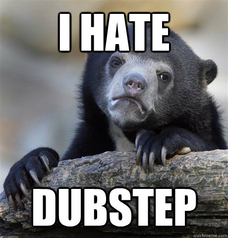 I hate dubstep - I hate dubstep  Confession Bear