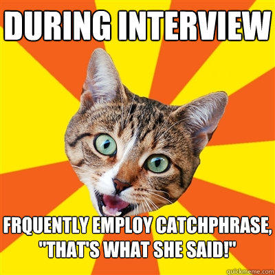 During interview frquently employ catchphrase,