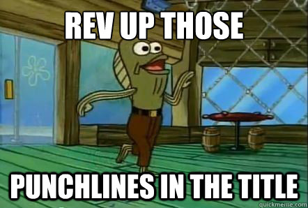 rev up those punchlines in the title - rev up those punchlines in the title  REV UP THOSE FRYERS