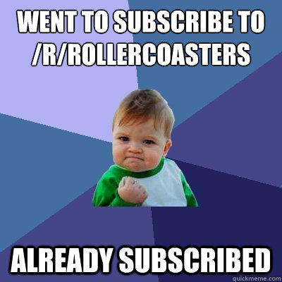 went to subscribe to /r/rollercoasters already subscribed  Success Kid