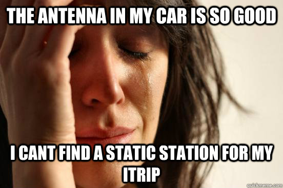 The antenna in my car is so good I cant find a static station for my itrip - The antenna in my car is so good I cant find a static station for my itrip  First World Problems
