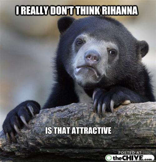 i really don't think rihanna     is that attractive        Sad Bear