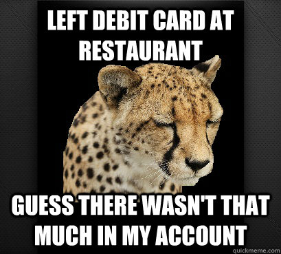 left debit card at restaurant guess there wasn't that much in my account