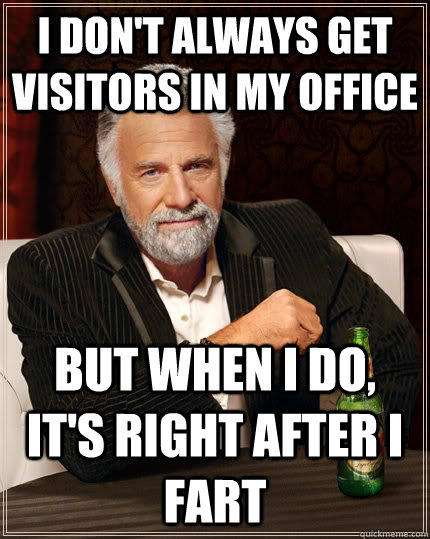 I don't always get visitors in my office but when i do, it's right after I fart - I don't always get visitors in my office but when i do, it's right after I fart  The Most Interesting Man In The World
