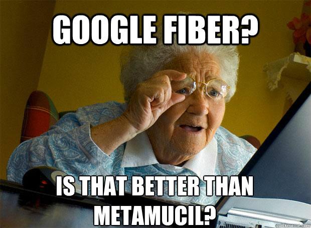 Google Fiber Is That Better Than Metamucil Grandma Finds The