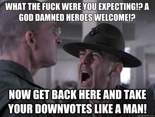 What the fuck were you expecting!? A god damned heroes welcome!? Now get back here and take your downvotes like a man! - What the fuck were you expecting!? A god damned heroes welcome!? Now get back here and take your downvotes like a man!  Drill Sergeant Nasty