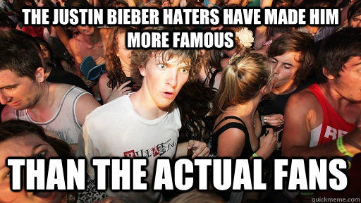 The Justin Bieber haters have made him more famous than the actual fans - The Justin Bieber haters have made him more famous than the actual fans  Sudden Clarity Clarence