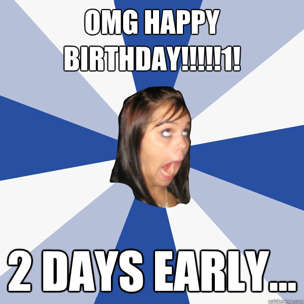 OMG HAPPY BIRTHDAY!!!!!1! 2 days early... - OMG HAPPY BIRTHDAY!!!!!1! 2 days early...  Annoying Facebook Girl