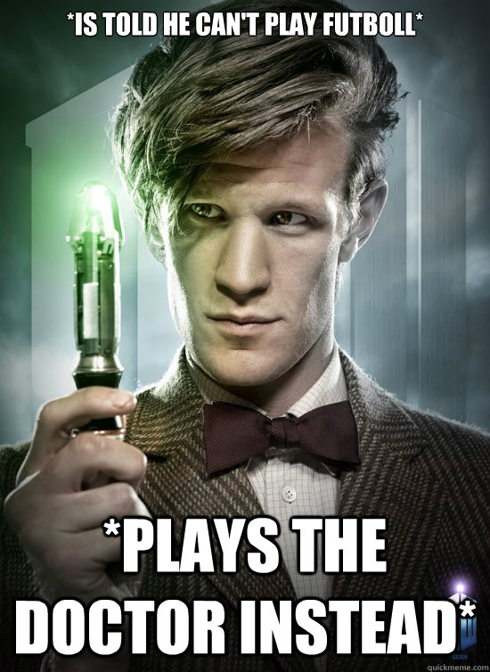 *IS TOLD HE CAN'T PLAY FUTBOLL* *PLAYS THE DOCTOR INSTEAD*  Good Guy The Doctor