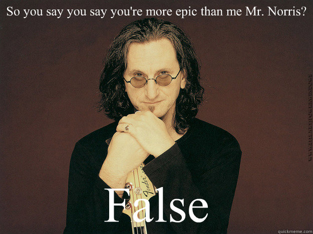 So you say you say you're more epic than me Mr. Norris? False  Geddy Lee is epic