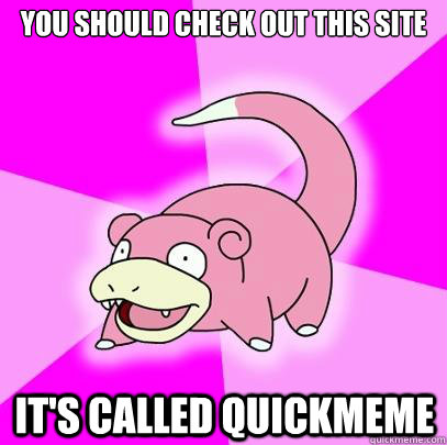 you should check out this site  it's called quickmeme - you should check out this site  it's called quickmeme  Slowpoke