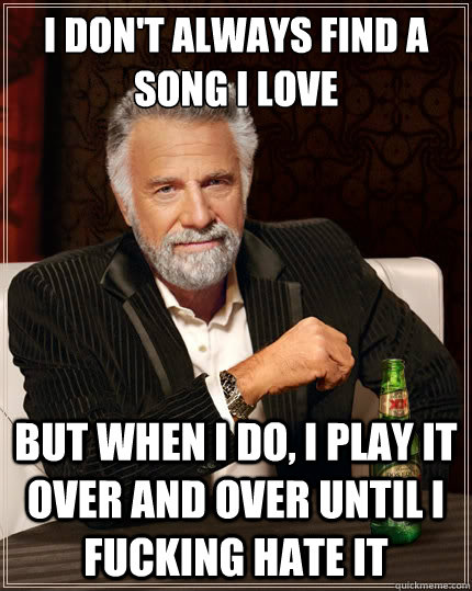 I don't always find a song I love But when i do, I play it over and over until i fucking hate it - I don't always find a song I love But when i do, I play it over and over until i fucking hate it  The Most Interesting Man In The World