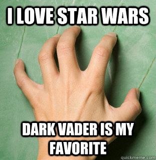i love star wars dark vader is my favorite - i love star wars dark vader is my favorite  Nails on the chalkboard