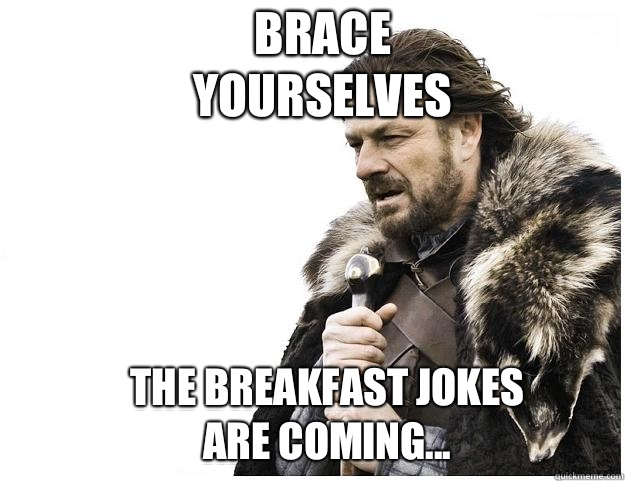 Brace yourselves The breakfast jokes are coming... - Brace yourselves The breakfast jokes are coming...  Imminent Ned