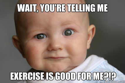 Wait, you're telling me exercise is good for me?!?