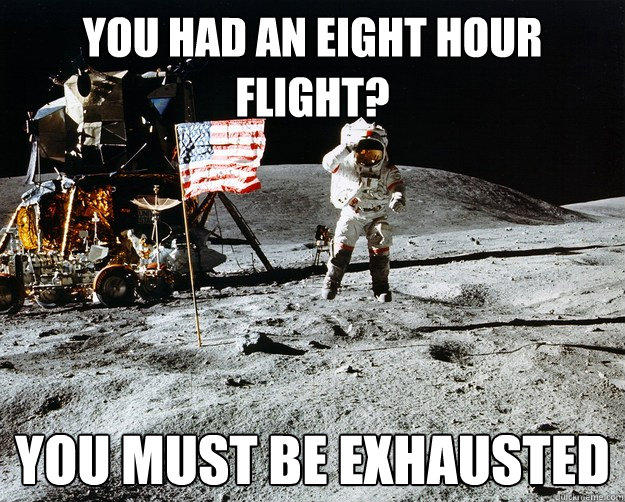 You had an eight hour flight? you must be exhausted  Unimpressed Astronaut