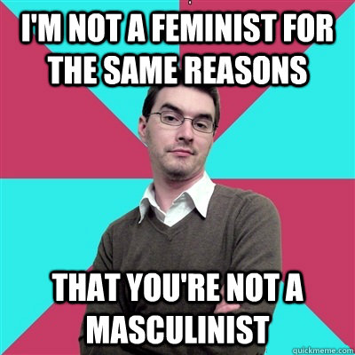 I'm not a feminist for the same reasons that you're not a masculinist