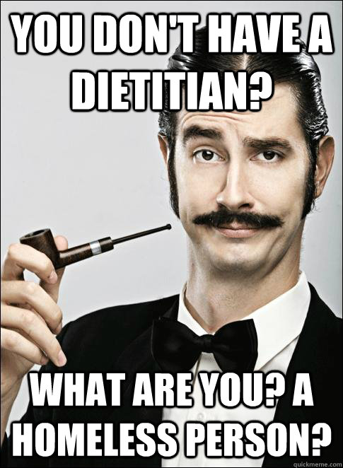 You don't have a Dietitian? What are you? A Homeless person?