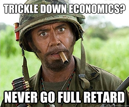 Trickle down economics? Never go full retard - Trickle down economics? Never go full retard  Full retard