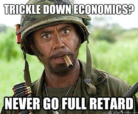 Trickle down economics? Never go full retard - Trickle down economics? Never go full retard  Full retard