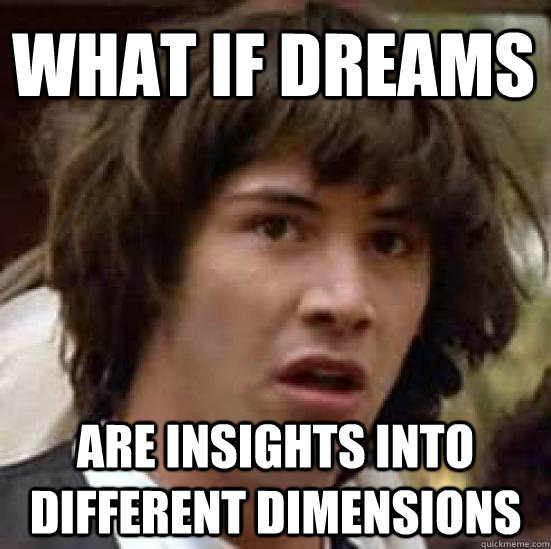 WHAT if dreams are insights into different dimensions  - WHAT if dreams are insights into different dimensions   conspiracy keanu